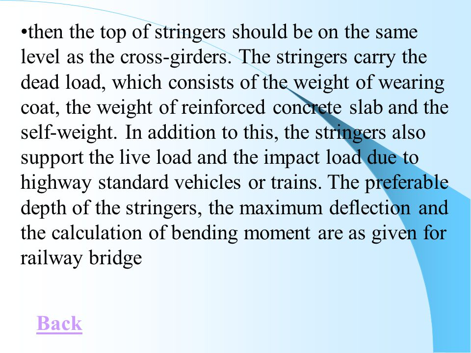 then the top of stringers should be on the same level as the cross-girders. The stringers carry the dead load, which consists of the weight of wearing coat, the weight of reinforced concrete slab and the self-weight. In addition to this, the stringers also support the live load and the impact load due to highway standard vehicles or trains. The preferable depth of the stringers, the maximum deflection and the calculation of bending moment are as given for railway bridge