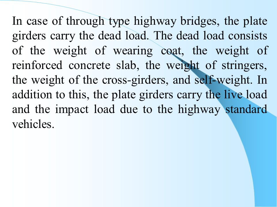 In case of through type highway bridges, the plate girders carry the dead load.