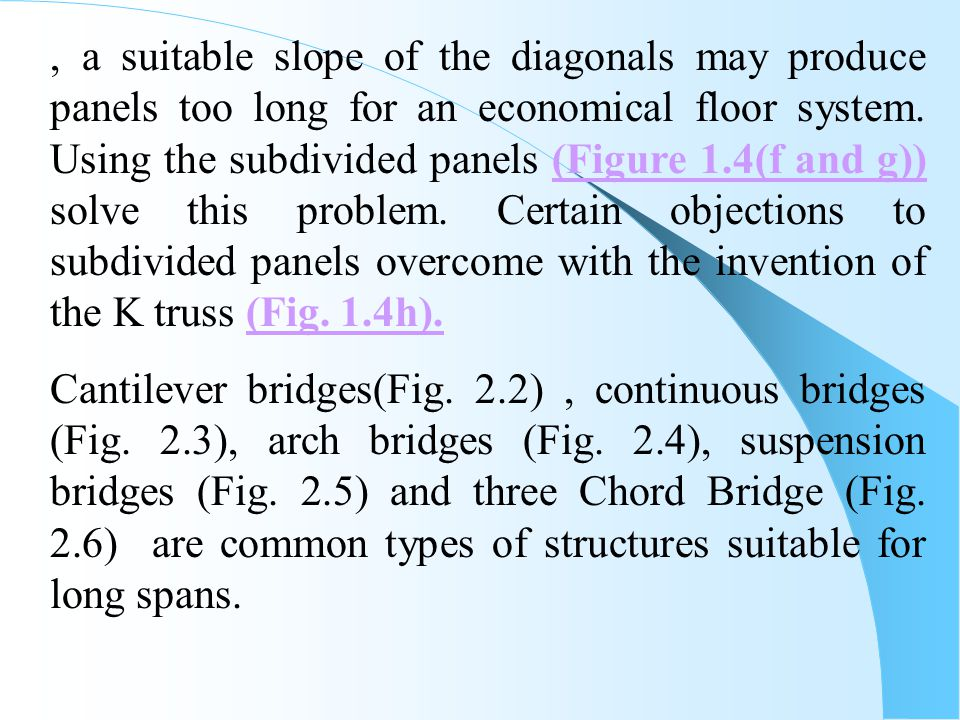 , a suitable slope of the diagonals may produce panels too long for an economical floor system. Using the subdivided panels (Figure 1.4(f and g)) solve this problem. Certain objections to subdivided panels overcome with the invention of the K truss (Fig. 1.4h).