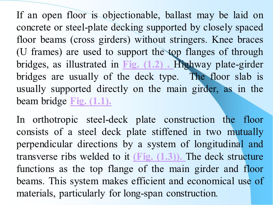 If an open floor is objectionable, ballast may be laid on concrete or steel-plate decking supported by closely spaced floor beams (cross girders) without stringers. Knee braces (U frames) are used to support the top flanges of through bridges, as illustrated in Fig. (1.2) . Highway plate-girder bridges are usually of the deck type. The floor slab is usually supported directly on the main girder, as in the beam bridge Fig. (1.1).