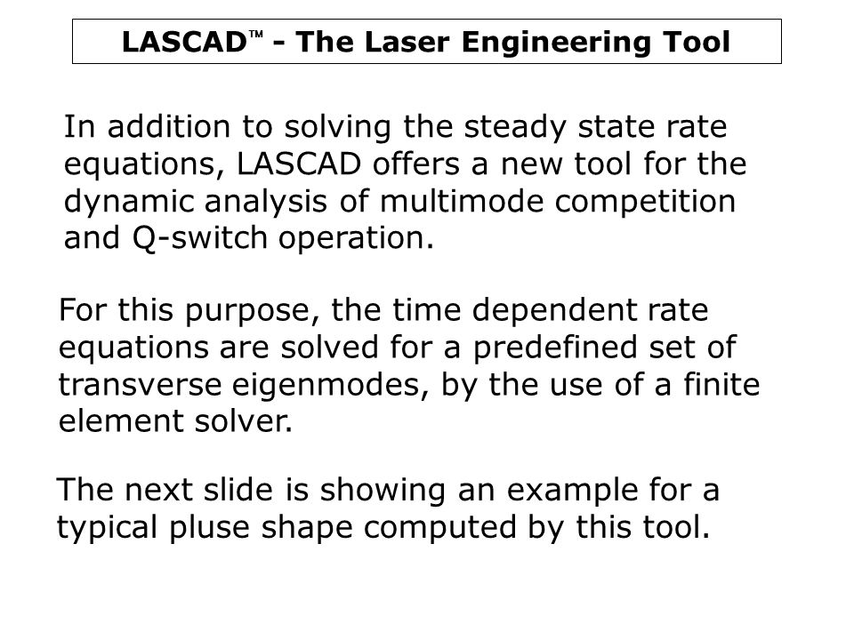 In addition to solving the steady state rate equations, LASCAD offers a new tool for the dynamic analysis of multimode competition and Q-switch operation.