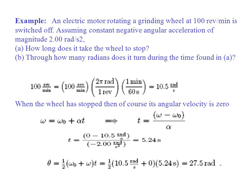 Example: An electric motor rotating a grinding wheel at 100 rev/min is switched off. Assuming constant negative angular acceleration of magnitude 2.00 rad/s2,