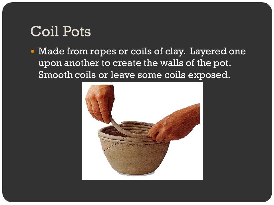 Coil Pots Made from ropes or coils of clay.