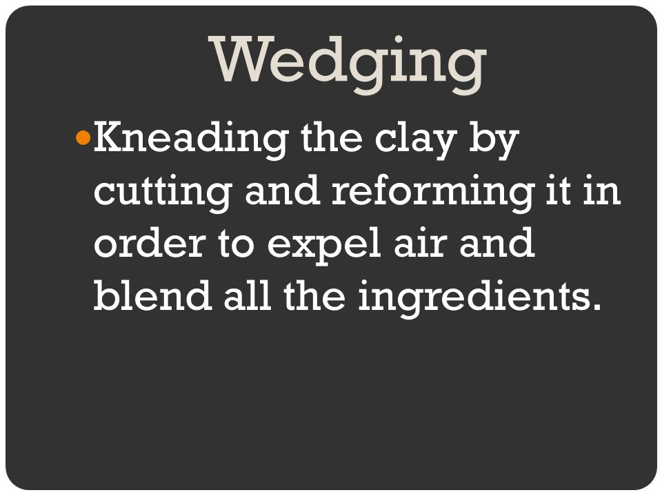 Wedging Kneading the clay by cutting and reforming it in order to expel air and blend all the ingredients.