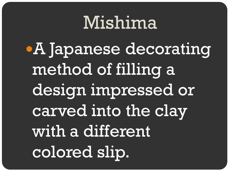 Mishima A Japanese decorating method of filling a design impressed or carved into the clay with a different colored slip.