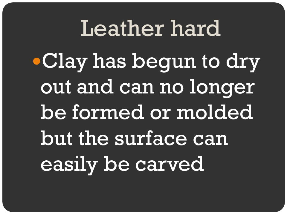 Leather hard Clay has begun to dry out and can no longer be formed or molded but the surface can easily be carved.