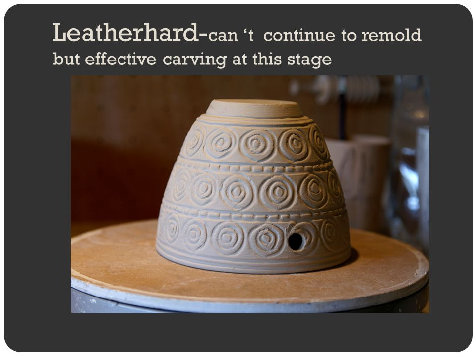 Leatherhard-can 't continue to remold but effective carving at this stage