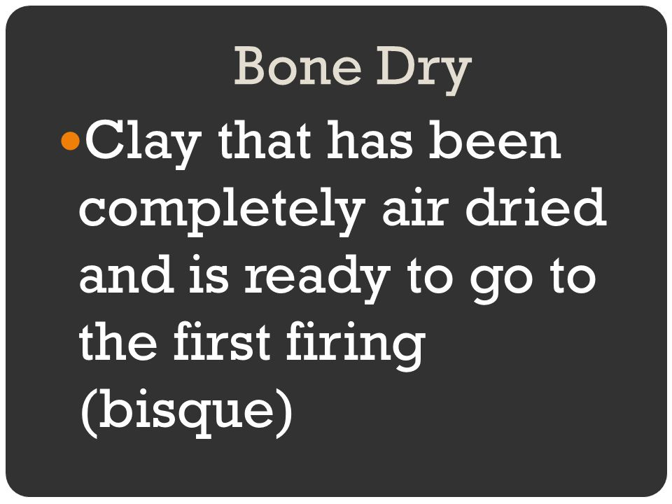 Bone Dry Clay that has been completely air dried and is ready to go to the first firing (bisque)