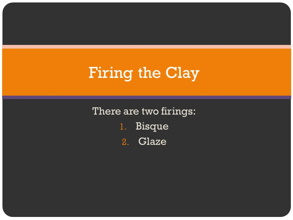 There are two firings: Bisque Glaze