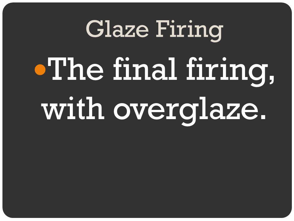 The final firing, with overglaze.