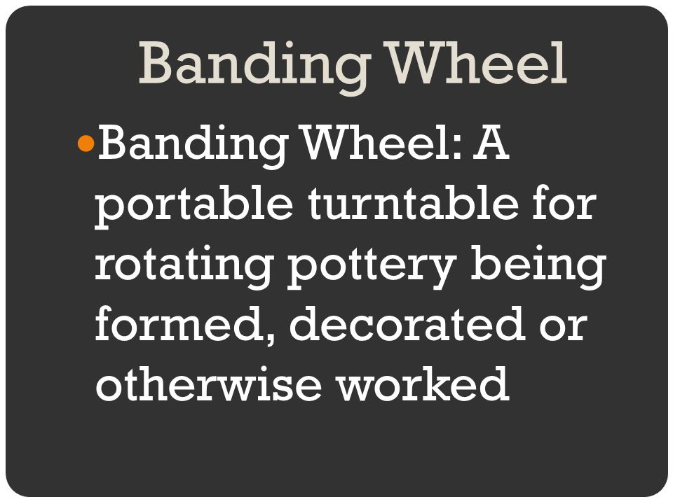 Banding Wheel Banding Wheel: A portable turntable for rotating pottery being formed, decorated or otherwise worked.