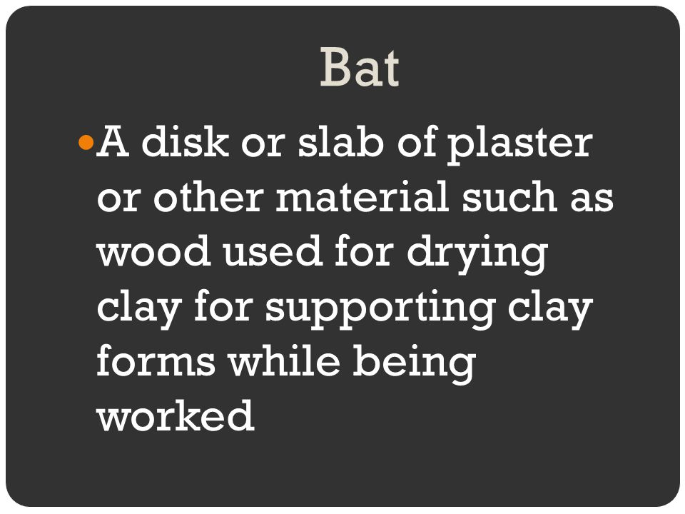 Bat A disk or slab of plaster or other material such as wood used for drying clay for supporting clay forms while being worked.