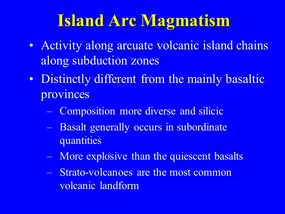 Island Arc Magmatism Activity along arcuate volcanic island chains along subduction zones. Distinctly different from the mainly basaltic provinces.
