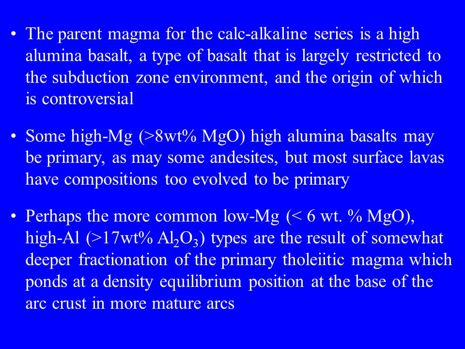 The parent magma for the calc-alkaline series is a high alumina basalt, a type of basalt that is largely restricted to the subduction zone environment, and the origin of which is controversial