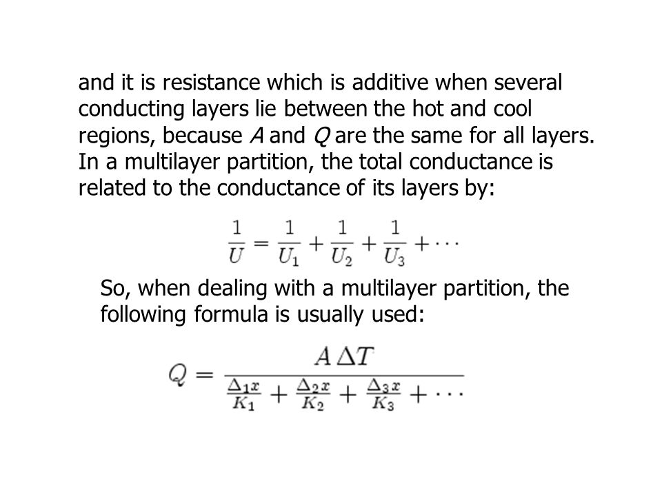 and it is resistance which is additive when several conducting layers lie between the hot and cool regions, because A and Q are the same for all layers. In a multilayer partition, the total conductance is related to the conductance of its layers by: