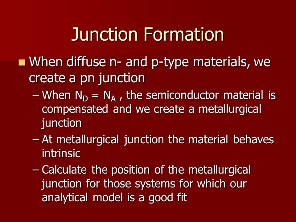 Junction Formation When diffuse n- and p-type materials, we create a pn junction.