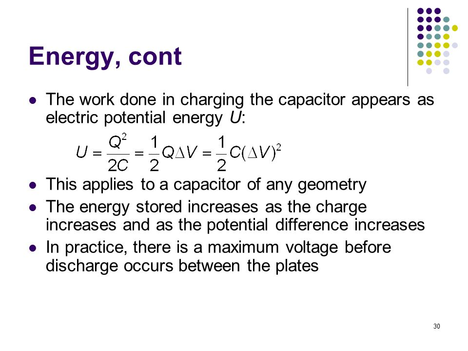Energy, cont The work done in charging the capacitor appears as electric potential energy U: This applies to a capacitor of any geometry.