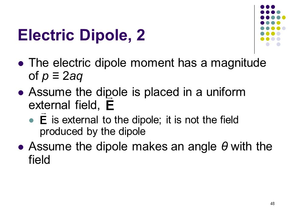 Electric Dipole, 2 The electric dipole moment has a magnitude of p ≡ 2aq. Assume the dipole is placed in a uniform external field,