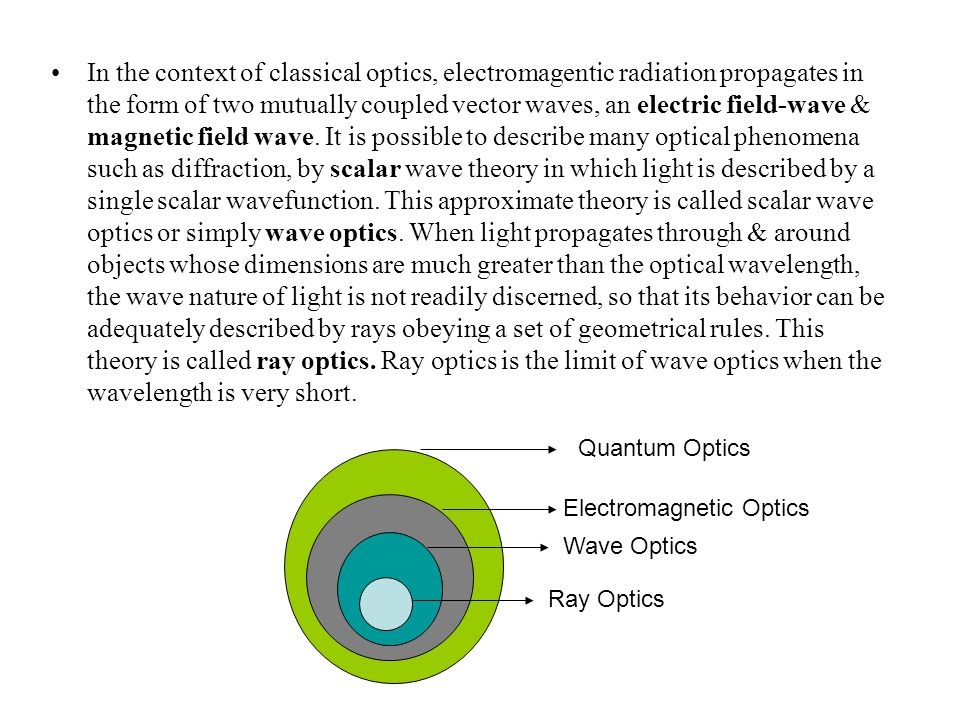 In the context of classical optics, electromagentic radiation propagates in the form of two mutually coupled vector waves, an electric field-wave & magnetic field wave. It is possible to describe many optical phenomena such as diffraction, by scalar wave theory in which light is described by a single scalar wavefunction. This approximate theory is called scalar wave optics or simply wave optics. When light propagates through & around objects whose dimensions are much greater than the optical wavelength, the wave nature of light is not readily discerned, so that its behavior can be adequately described by rays obeying a set of geometrical rules. This theory is called ray optics. Ray optics is the limit of wave optics when the wavelength is very short.