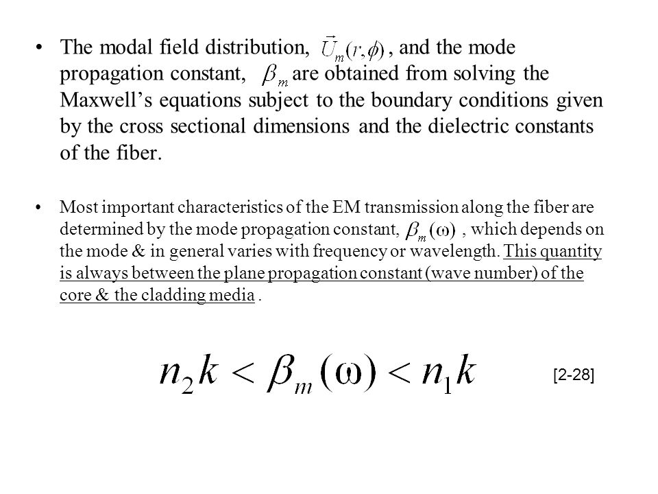 The modal field distribution, , and the mode propagation constant, are obtained from solving the Maxwell's equations subject to the boundary conditions given by the cross sectional dimensions and the dielectric constants of the fiber.