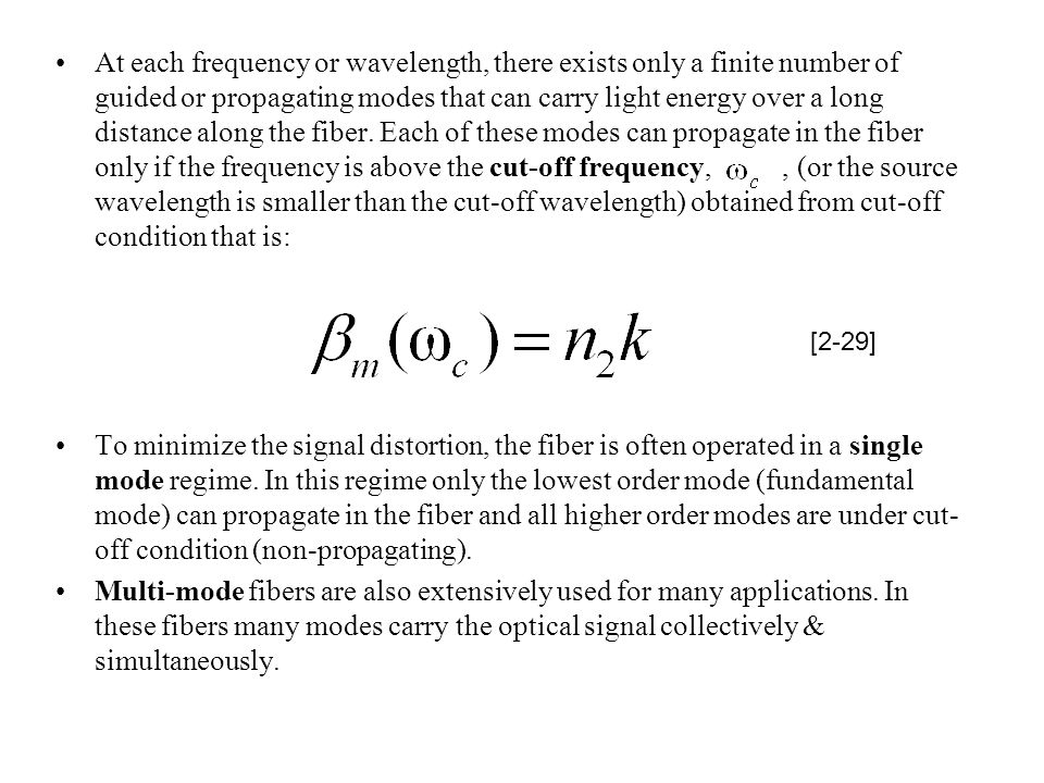 At each frequency or wavelength, there exists only a finite number of guided or propagating modes that can carry light energy over a long distance along the fiber. Each of these modes can propagate in the fiber only if the frequency is above the cut-off frequency, , (or the source wavelength is smaller than the cut-off wavelength) obtained from cut-off condition that is: