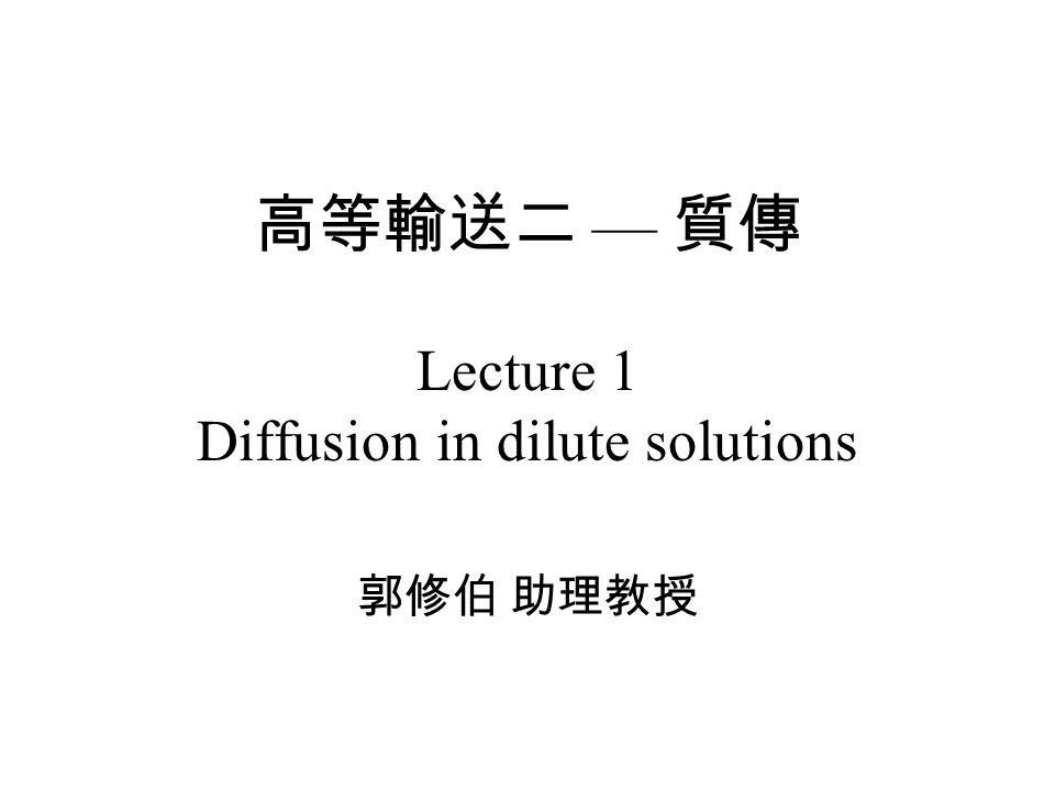高等輸送二 — 質傳 Lecture 1 Diffusion in dilute solutions