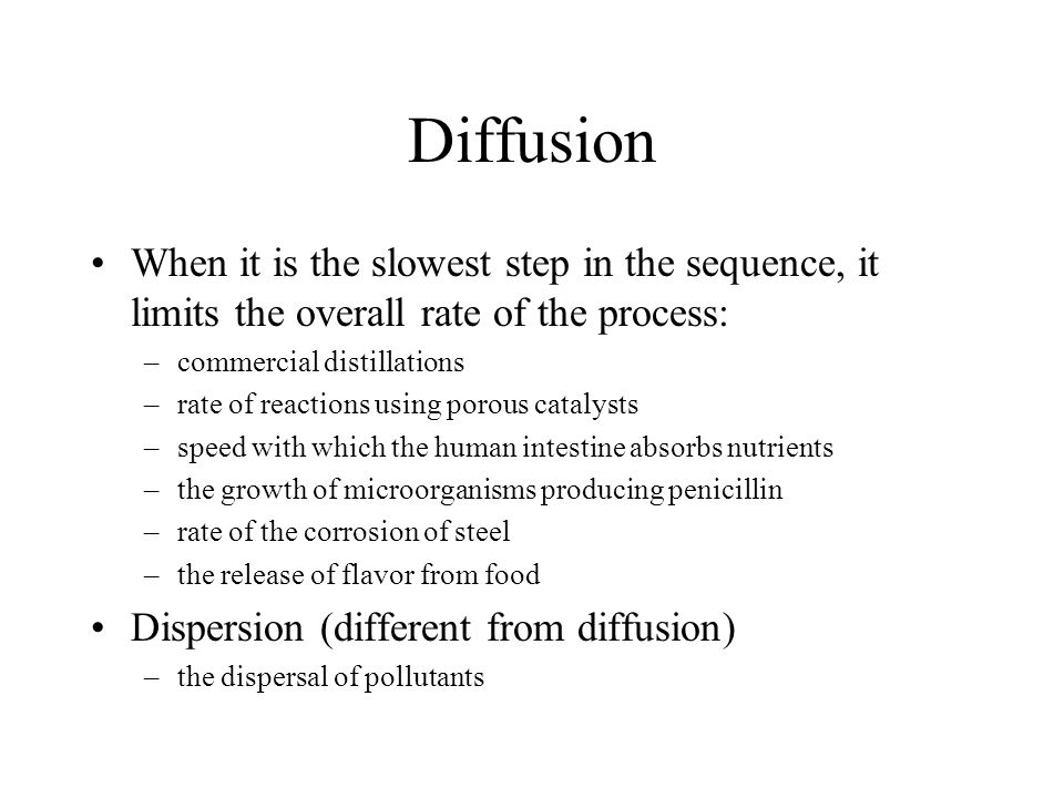 Diffusion When it is the slowest step in the sequence, it limits the overall rate of the process: commercial distillations.