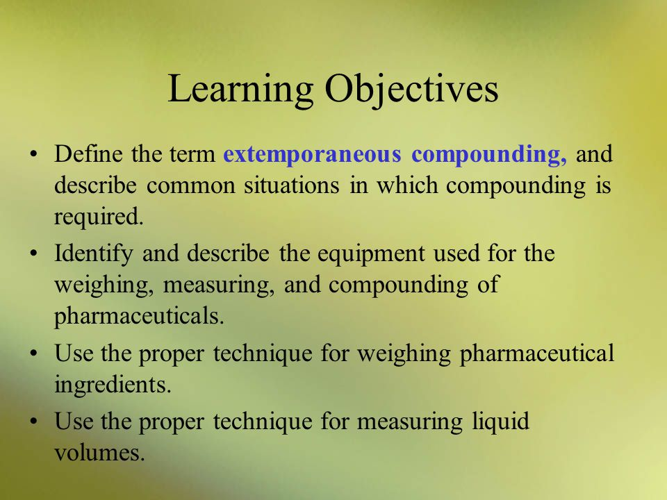 Learning Objectives Define the term extemporaneous compounding, and describe common situations in which compounding is required.