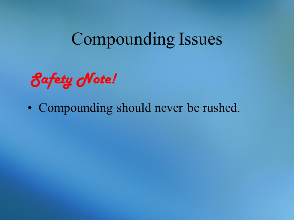 Compounding Issues Safety Note! Compounding should never be rushed.