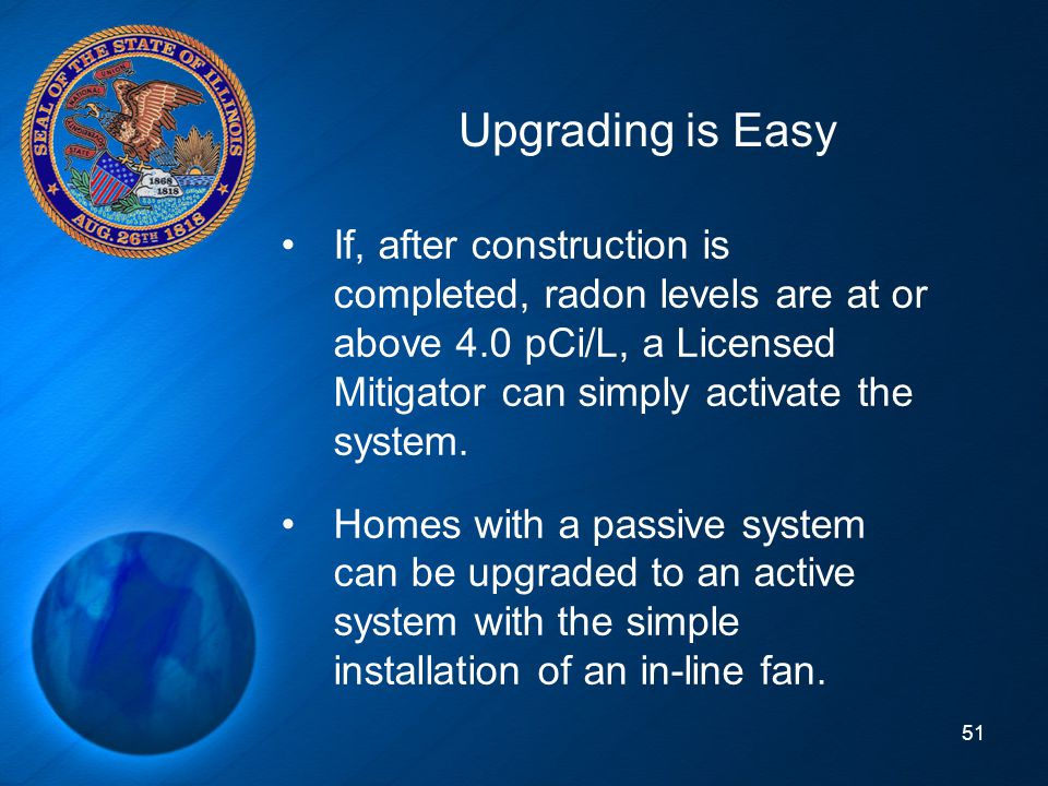 Upgrading is Easy If, after construction is completed, radon levels are at or above 4.0 pCi/L, a Licensed Mitigator can simply activate the system.