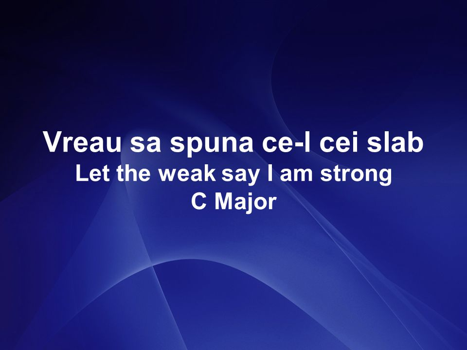 Vreau sa spuna ce-l cei slab Let the weak say I am strong C Major