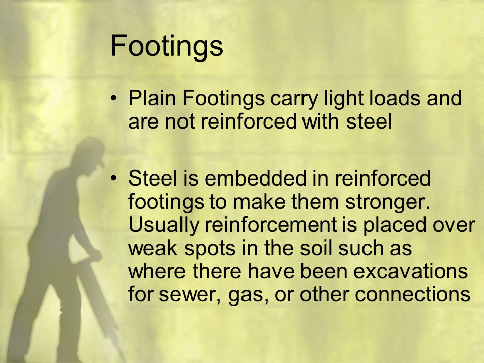 Footings Plain Footings carry light loads and are not reinforced with steel.