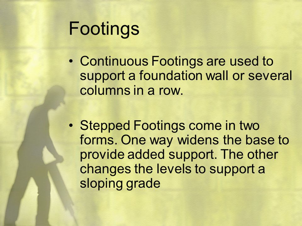 Footings Continuous Footings are used to support a foundation wall or several columns in a row.