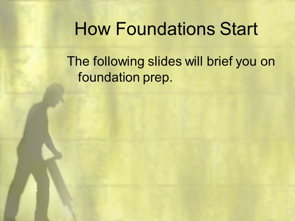 How Foundations Start The following slides will brief you on foundation prep.