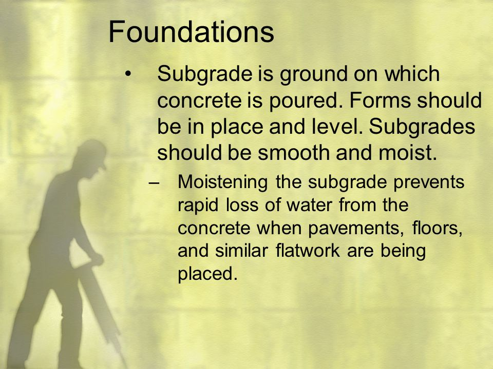 Foundations Subgrade is ground on which concrete is poured. Forms should be in place and level. Subgrades should be smooth and moist.