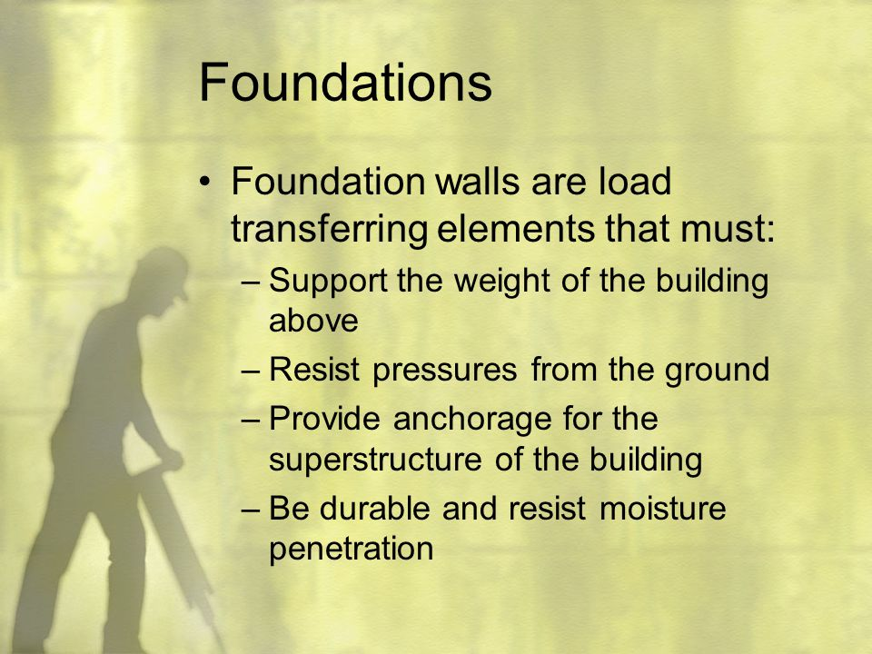 Foundations Foundation walls are load transferring elements that must: