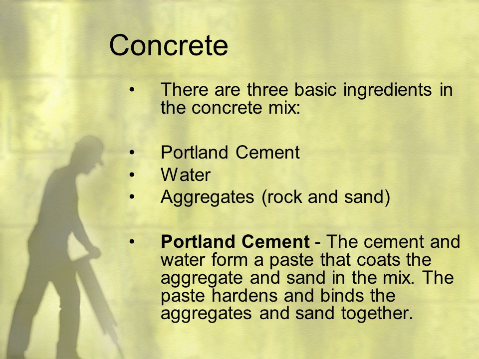 Concrete There are three basic ingredients in the concrete mix: