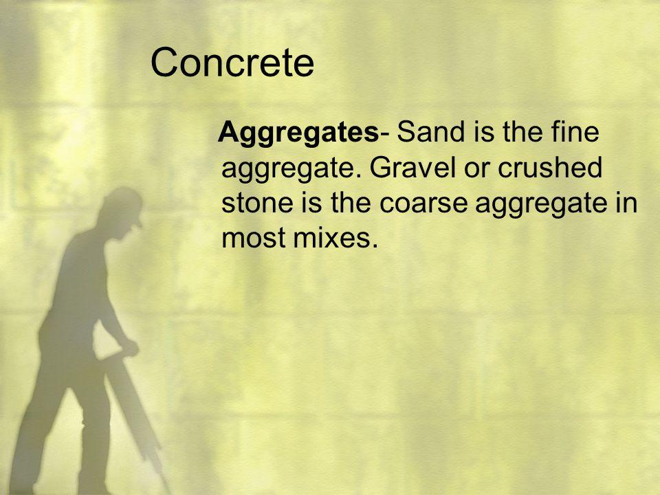 Concrete Aggregates- Sand is the fine aggregate.