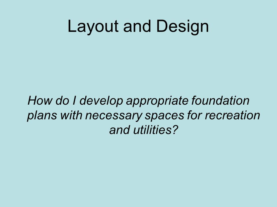 Layout and Design How do I develop appropriate foundation plans with necessary spaces for recreation and utilities