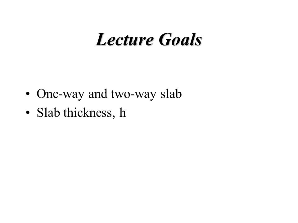 Lecture Goals One-way and two-way slab Slab thickness, h