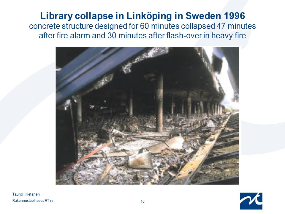 Library collapse in Linköping in Sweden 1996 concrete structure designed for 60 minutes collapsed 47 minutes after fire alarm and 30 minutes after flash-over in heavy fire