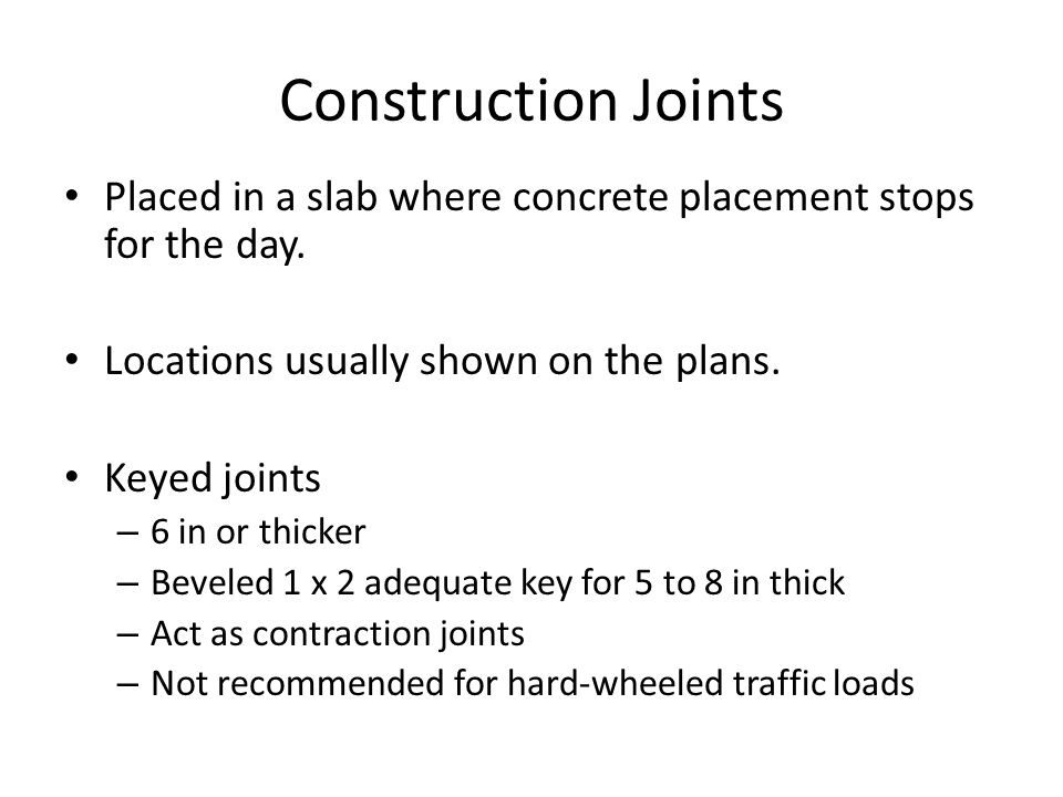 Construction Joints Placed in a slab where concrete placement stops for the day. Locations usually shown on the plans.
