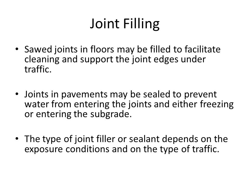 Joint Filling Sawed joints in floors may be filled to facilitate cleaning and support the joint edges under traffic.
