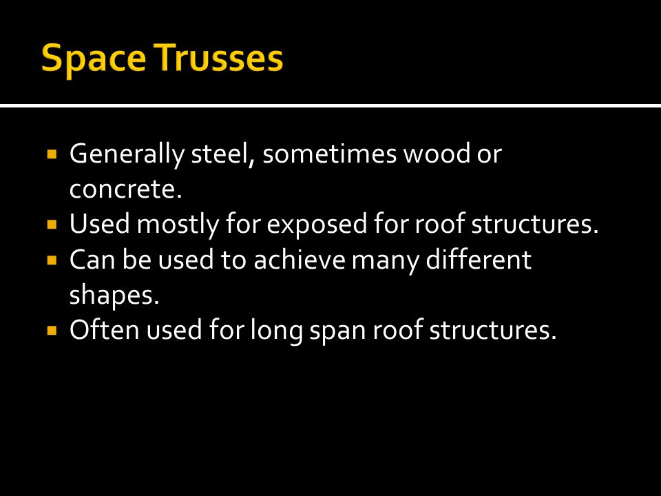 Space Trusses Generally steel, sometimes wood or concrete.