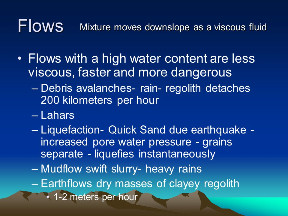 Flows Mixture moves downslope as a viscous fluid. Flows with a high water content are less viscous, faster and more dangerous.