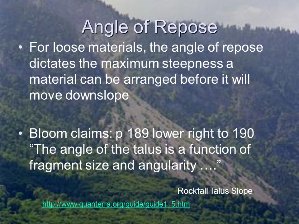 Angle of Repose For loose materials, the angle of repose dictates the maximum steepness a material can be arranged before it will move downslope.