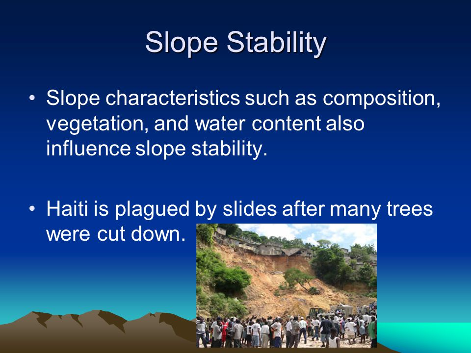 Slope Stability Slope characteristics such as composition, vegetation, and water content also influence slope stability.