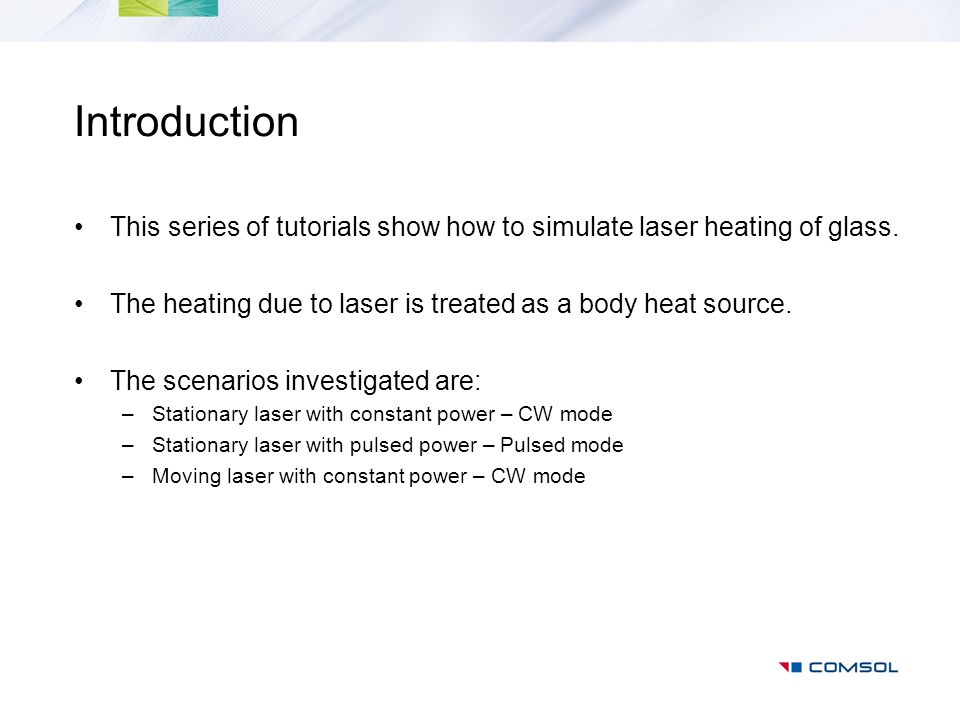 Introduction This series of tutorials show how to simulate laser heating of glass. The heating due to laser is treated as a body heat source.