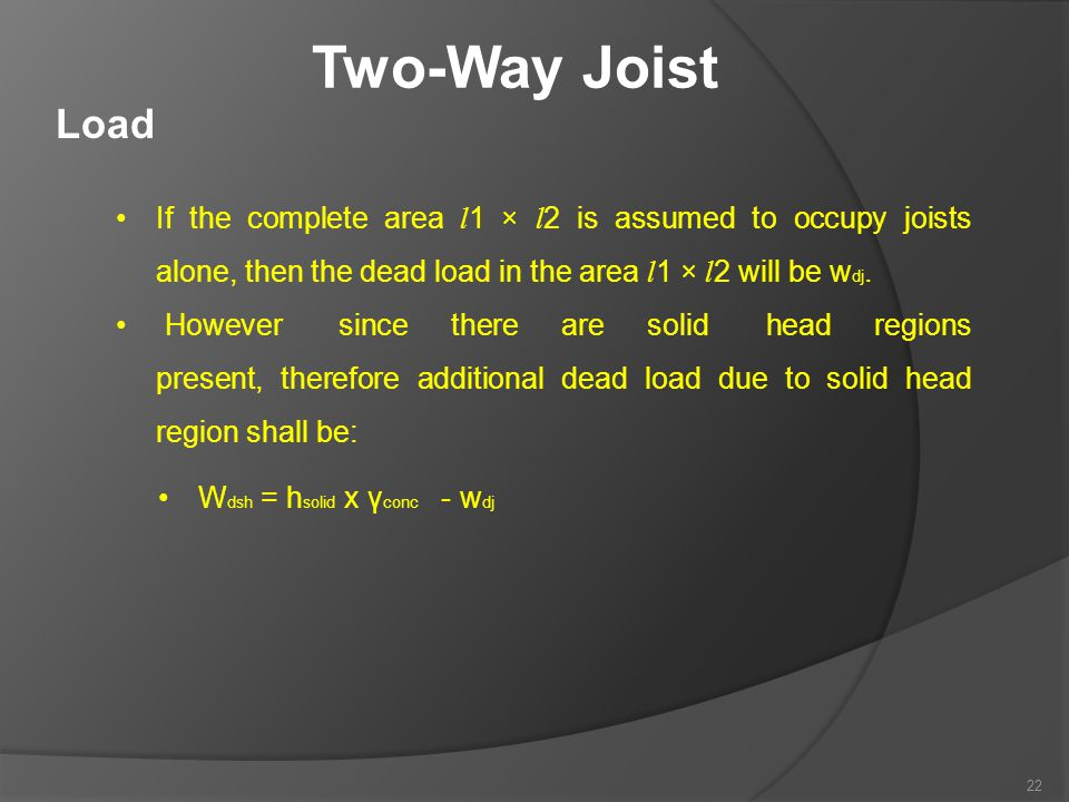 Two-Way Joist Load. If the complete area l1 × l2 is assumed to occupy joists alone, then the dead load in the area l1 × l2 will be wdj.