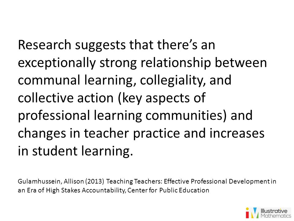 Research suggests that there's an exceptionally strong relationship between communal learning, collegiality, and collective action (key aspects of professional learning communities) and changes in teacher practice and increases in student learning.